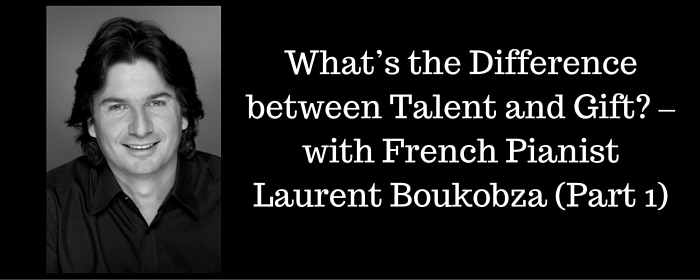 FV 035 : What's the Difference between Talent and Gift? – with French Pianist Laurent Boukobza (Part 1)